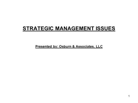 STRATEGIC MANAGEMENT ISSUES Presented by: Osburn & Associates, LLC 1.