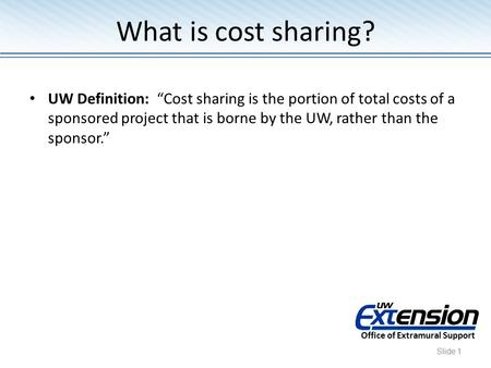 "UW Definition: ""Cost sharing is the portion of total costs of a sponsored project that is borne by the UW, rather than the sponsor."" Office of Extramural."