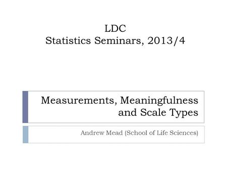 Andrew Mead (School of Life Sciences) LDC Statistics Seminars, 2013/4 Measurements, Meaningfulness and Scale Types.