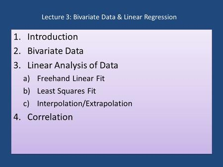 Lecture 3: Bivariate Data & Linear Regression 1.Introduction 2.Bivariate Data 3.Linear Analysis of Data a)Freehand Linear Fit b)Least Squares Fit c)Interpolation/Extrapolation.