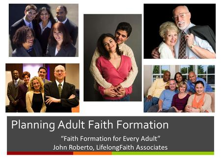 "Planning Adult Faith Formation ""Faith Formation for Every Adult"" John Roberto, LifelongFaith Associates."
