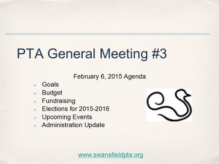 PTA General Meeting #3 February 6, 2015 Agenda  Goals  Budget  Fundraising  Elections for 2015-2016  Upcoming Events  Administration Update www.swansfieldpta.org.