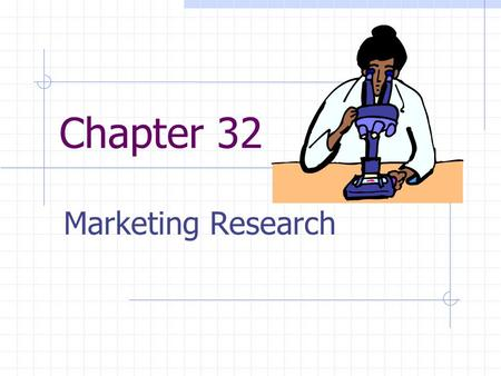 Chapter 32 Marketing Research. What is Marketing Research? Marketing Research – involves the systematic gathering, and analyzing of information about.
