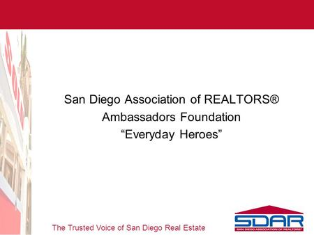 "The Trusted Voice of San Diego Real Estate San Diego Association of REALTORS® Ambassadors Foundation ""Everyday Heroes"""