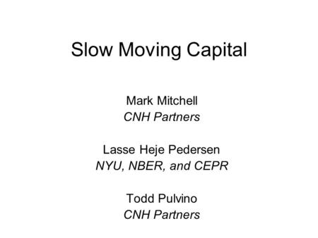 Slow Moving Capital Mark Mitchell CNH Partners Lasse Heje Pedersen NYU, NBER, and CEPR Todd Pulvino CNH Partners.