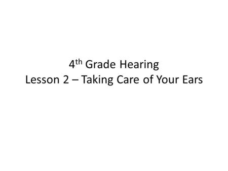 4 th Grade Hearing Lesson 2 – Taking Care of Your Ears.