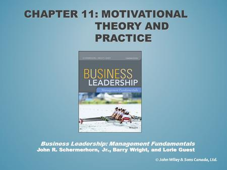 CHAPTER 11: MOTIVATIONAL THEORY AND PRACTICE © John Wiley & Sons Canada, Ltd. John R. Schermerhorn, Jr., Barry Wright, and Lorie Guest Business Leadership: