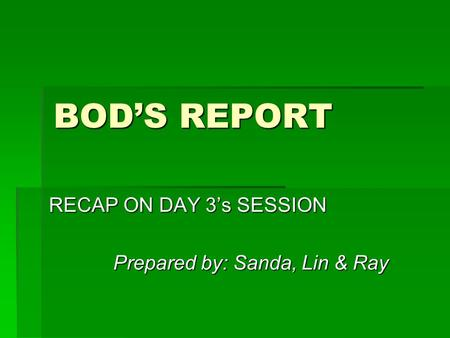 BOD'S REPORT RECAP ON DAY 3's SESSION Prepared by: Sanda, Lin & Ray.