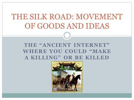 "THE ""ANCIENT INTERNET"" WHERE YOU COULD ""MAKE A KILLING"" OR BE KILLED THE SILK ROAD: MOVEMENT OF GOODS AND IDEAS."