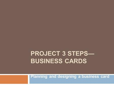 PROJECT 3 STEPS— BUSINESS CARDS Planning and designing a business card.