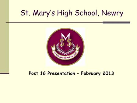 St. Mary's High School, Newry Post 16 Presentation – February 2013.