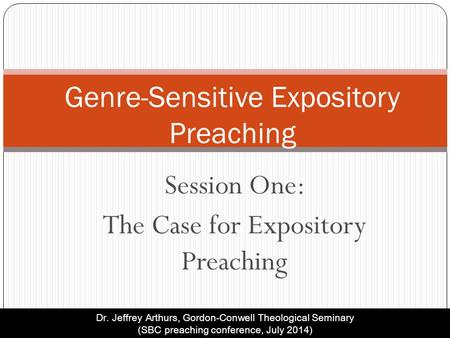 Session One: The Case for Expository Preaching Genre-Sensitive Expository Preaching Dr. Jeffrey Arthurs, Gordon-Conwell Theological Seminary (SBC preaching.