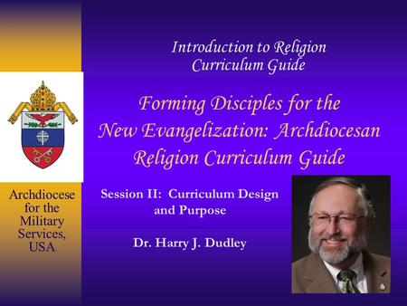 Forming Disciples for the New Evangelization: Archdiocesan Religion Curriculum Guide Session II: Curriculum Design and Purpose Dr. Harry J. Dudley Introduction.