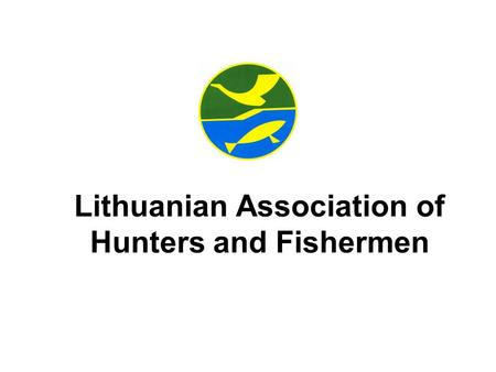 Lithuanian Association of Hunters and Fishermen. Lithuanian Association of Hunters and Fishermen: – is a public organization uniting the regional associations.