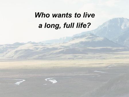 Who wants to live a long, full life?.