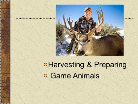 Harvesting & Preparing Game Animals. Next Generation Science/Common Core Standards Addressed! RST.11 ‐ 12.7 Integrate and evaluate multiple sources of.
