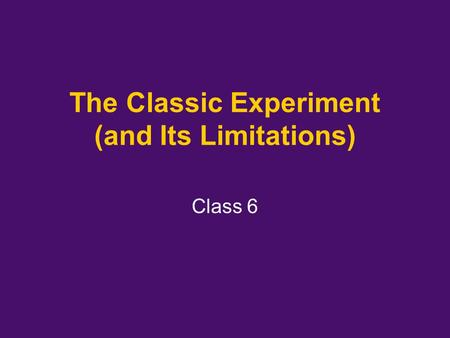 The Classic Experiment (and Its Limitations) Class 6.