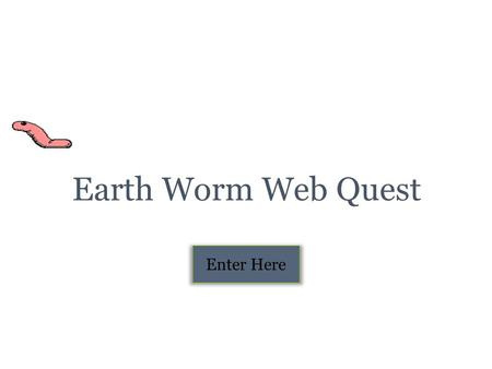 Earth Worm Web Quest Enter Here Table of Contents Introduction Task Page Process Evaluation Conclusion Credits.