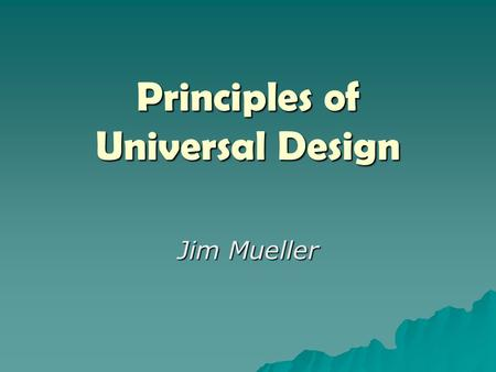 "Principles of Universal Design Jim Mueller. The only important thing about design is how it relates to people."" (Pananek, 1968) ""The only thing important."
