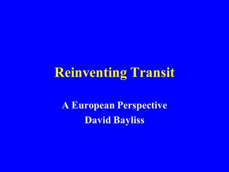 Reinventing Transit A European Perspective David Bayliss.