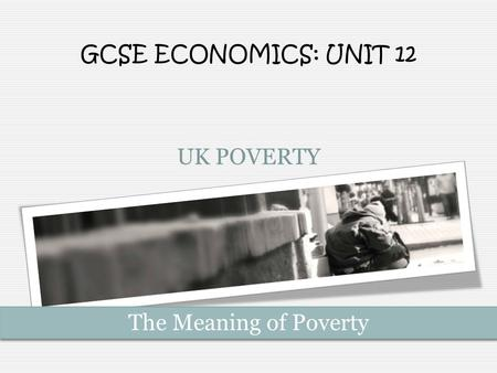GCSE ECONOMICS: UNIT 12 UK POVERTY The Meaning of Poverty.