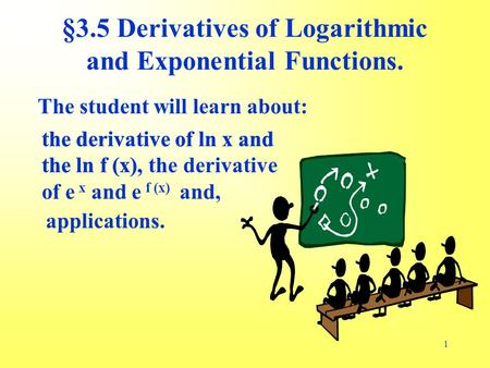 1 The student will learn about: the derivative of ln x and the ln f (x), applications. §3.5 Derivatives of Logarithmic and Exponential Functions. the derivative.