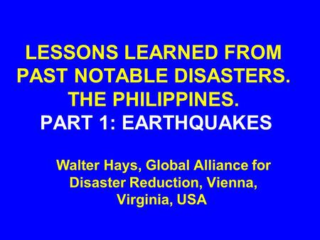 LESSONS LEARNED FROM PAST NOTABLE DISASTERS. THE PHILIPPINES. PART 1: EARTHQUAKES Walter Hays, Global Alliance for Disaster Reduction, Vienna, Virginia,