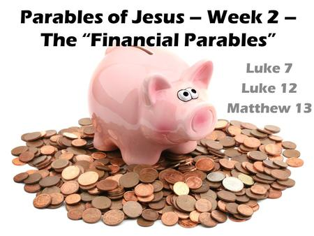 "Parables of Jesus – Week 2 – The ""Financial Parables"" Luke 7 Luke 12 Matthew 13."