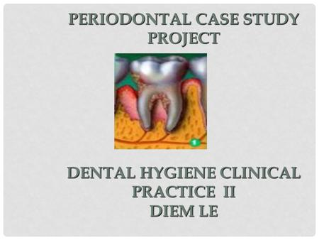 PERIODONTAL CASE STUDY PROJECT DENTAL HYGIENE CLINICAL PRACTICE II DIEM LE.