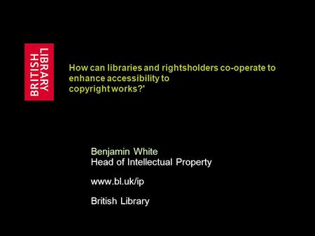 How can libraries and rightsholders co-operate to enhance accessibility to copyright works?' Benjamin White Head of Intellectual Property www.bl.uk/ip.