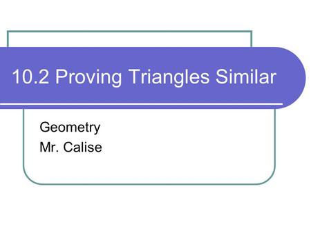 10.2 Proving Triangles Similar Geometry Mr. Calise.