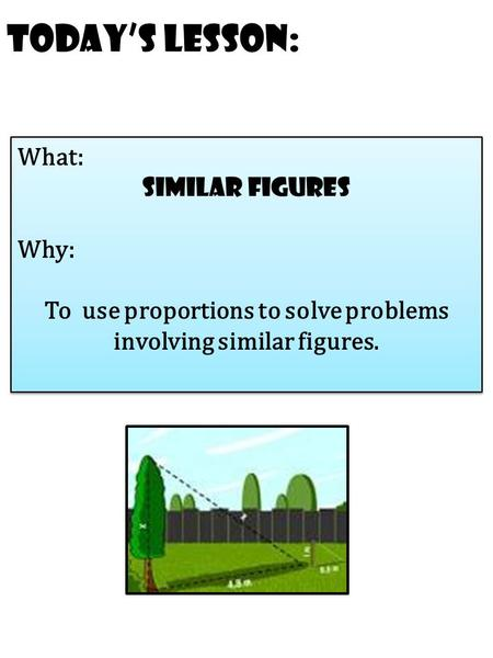 Today's Lesson: What: similar Figures Why: To use proportions to solve problems involving similar figures. What: similar Figures Why: To use proportions.