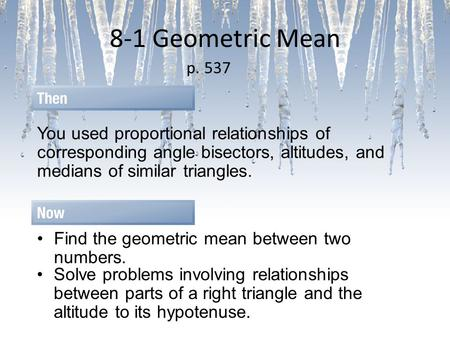 8-1 Geometric Mean p. 537 You used proportional relationships of corresponding angle bisectors, altitudes, and medians of similar triangles. Find the geometric.