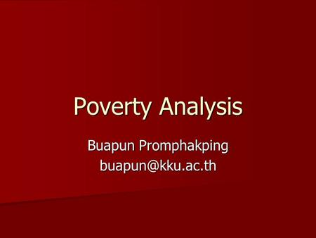Buapun Promphakping buapun@kku.ac.th Poverty Analysis Buapun Promphakping buapun@kku.ac.th.