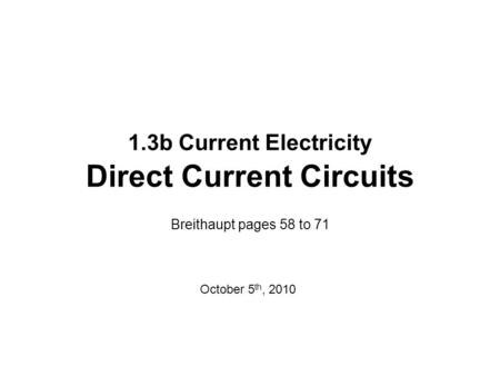 1.3b Current Electricity Direct Current Circuits Breithaupt pages 58 to 71 October 5 th, 2010.