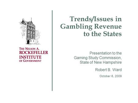 Trends/Issues in Gambling Revenue to the States Presentation to the Gaming Study Commission, State of New Hampshire Robert B. Ward October 6, 2009.