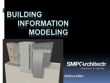 Mathew Miller.  SMPC Architects  Associate – BIM Manager  Construction Specifications Institute- CSI  US National CAD Standard- NCS  UDS Task Team.