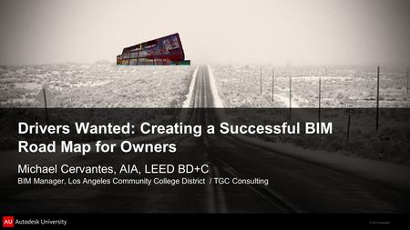 © 2012 Autodesk Drivers Wanted: Creating a Successful BIM Road Map for Owners Michael Cervantes, AIA, LEED BD+C BIM Manager, Los Angeles Community College.