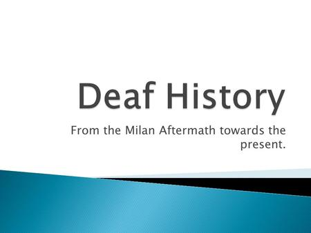 From the Milan Aftermath towards the present..  After the 1880 Milan Convention, the use of sign language declined for the next 10 years.  Many Deaf.