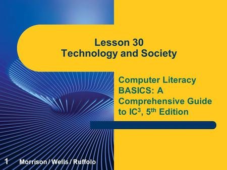 Computer Literacy BASICS: A Comprehensive Guide to IC 3, 5 th Edition Lesson 30 <strong>Technology</strong> and Society 1 Morrison / Wells / Ruffolo.