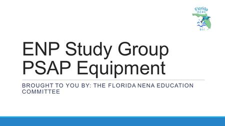 ENP Study Group PSAP Equipment BROUGHT TO YOU BY: THE FLORIDA NENA EDUCATION COMMITTEE.