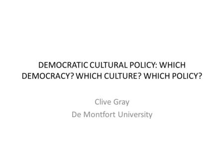 DEMOCRATIC CULTURAL POLICY: WHICH DEMOCRACY? WHICH CULTURE? WHICH POLICY? Clive Gray De Montfort University.