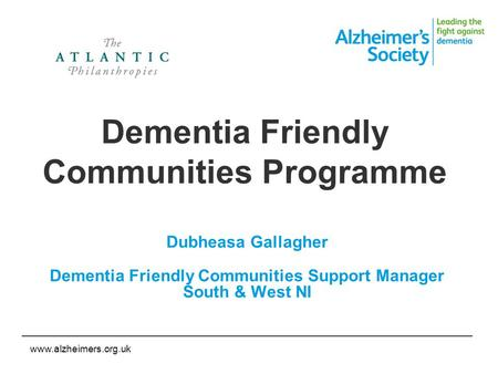 Www.alzheimers.org.uk Dementia Friendly Communities Programme Dubheasa Gallagher Dementia Friendly Communities Support Manager South & West NI.