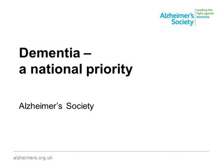Dementia – a national priority Alzheimer's Society ________________________________________________________________________________________ alzheimers.org.uk.