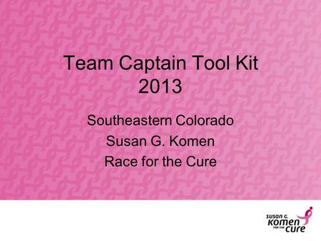 Team Captain Tool Kit 2013 Southeastern Colorado Susan G. Komen Race for the Cure.