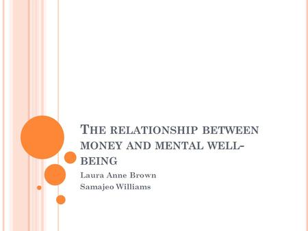 T HE RELATIONSHIP BETWEEN MONEY AND MENTAL WELL - BEING Laura Anne Brown Samajeo Williams.