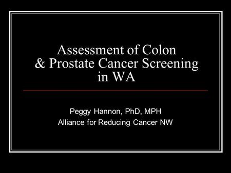 Assessment of Colon & Prostate Cancer Screening in WA Peggy Hannon, PhD, MPH Alliance for Reducing Cancer NW.