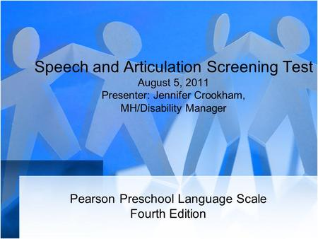 Speech and Articulation Screening Test August 5, 2011 Presenter: Jennifer Crookham, MH/Disability Manager Pearson Preschool Language Scale Fourth Edition.