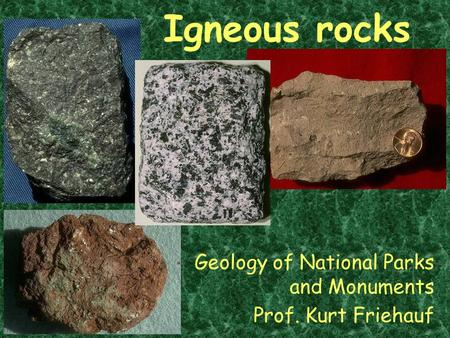 Igneous rocks Geology of National Parks and Monuments Prof. Kurt Friehauf.