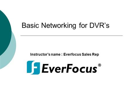 Basic Networking for DVR's Instructor's name : Everfocus Sales Rep.